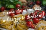 5 cose da mangiare ad Arezzo (e dintorni)